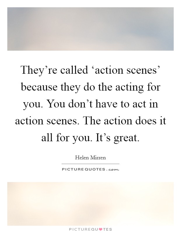 They're called 'action scenes' because they do the acting for you. You don't have to act in action scenes. The action does it all for you. It's great Picture Quote #1