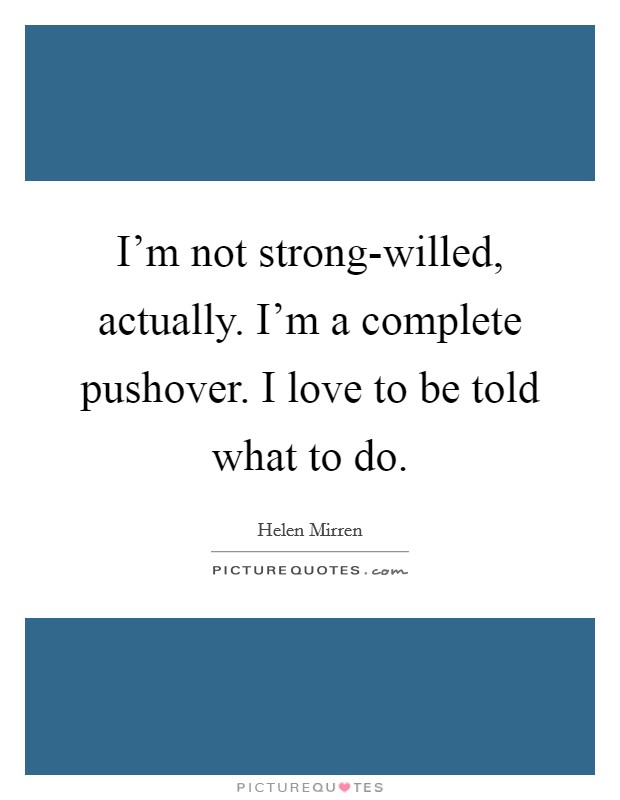I'm not strong-willed, actually. I'm a complete pushover. I love to be told what to do Picture Quote #1