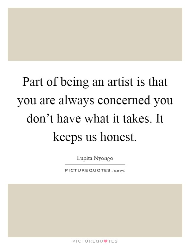 Part of being an artist is that you are always concerned you don't have what it takes. It keeps us honest Picture Quote #1