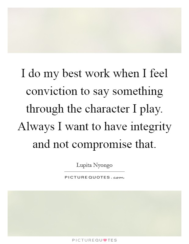 I do my best work when I feel conviction to say something through the character I play. Always I want to have integrity and not compromise that Picture Quote #1