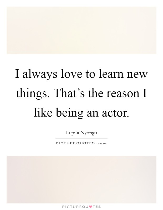 I always love to learn new things. That's the reason I like being an actor Picture Quote #1