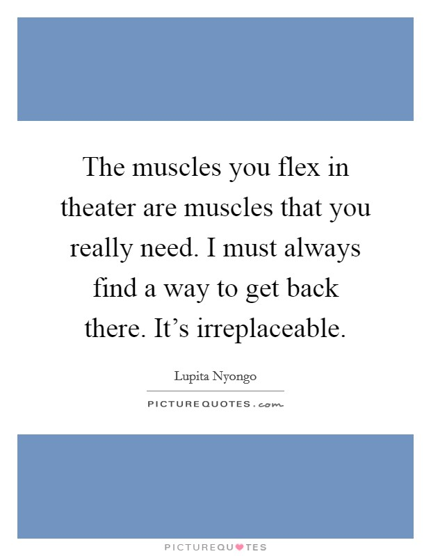 The muscles you flex in theater are muscles that you really need. I must always find a way to get back there. It's irreplaceable Picture Quote #1