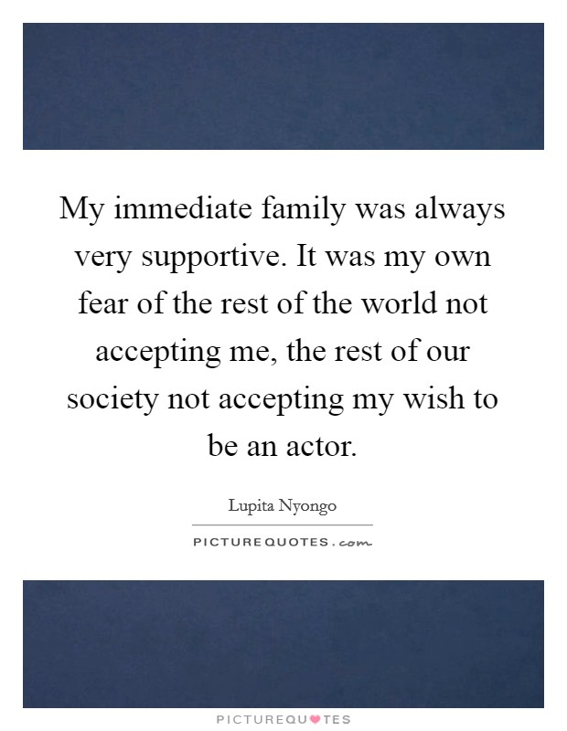 My immediate family was always very supportive. It was my own fear of the rest of the world not accepting me, the rest of our society not accepting my wish to be an actor Picture Quote #1