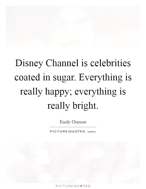 Disney Channel is celebrities coated in sugar. Everything is really happy; everything is really bright Picture Quote #1