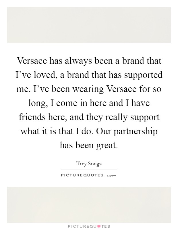 Versace has always been a brand that I've loved, a brand that has supported me. I've been wearing Versace for so long, I come in here and I have friends here, and they really support what it is that I do. Our partnership has been great Picture Quote #1