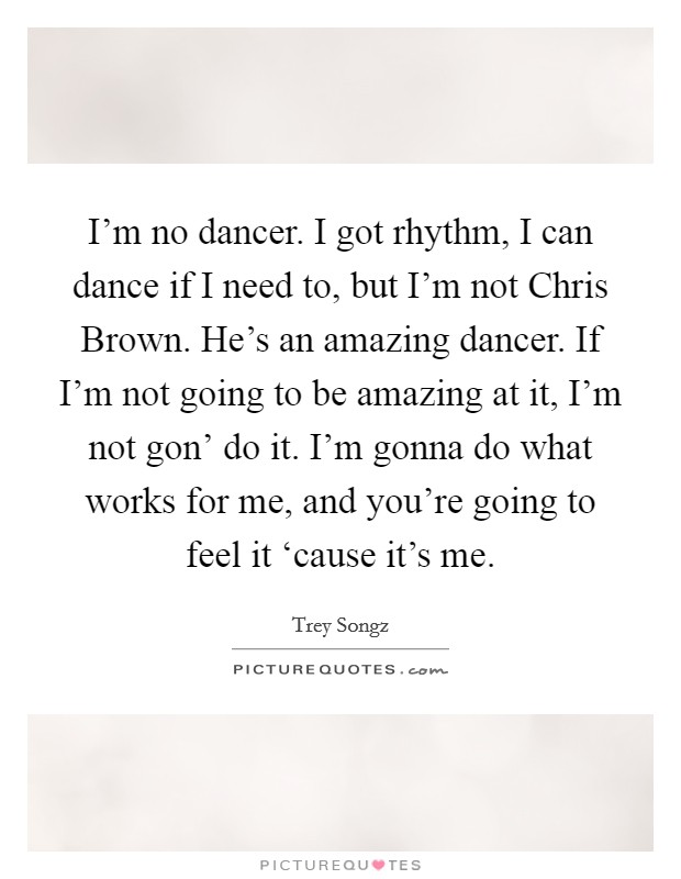 I'm no dancer. I got rhythm, I can dance if I need to, but I'm not Chris Brown. He's an amazing dancer. If I'm not going to be amazing at it, I'm not gon' do it. I'm gonna do what works for me, and you're going to feel it 'cause it's me Picture Quote #1