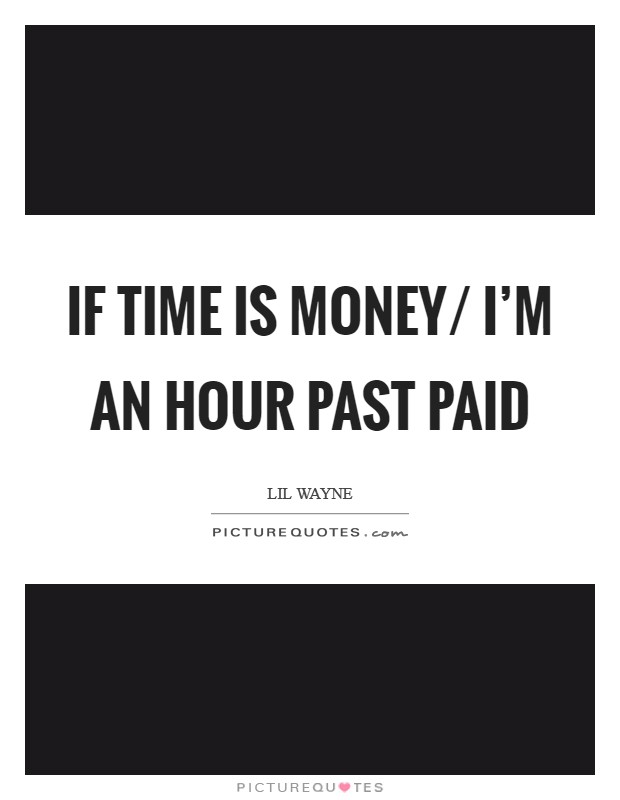 If time is money/ I'm an hour past paid Picture Quote #1