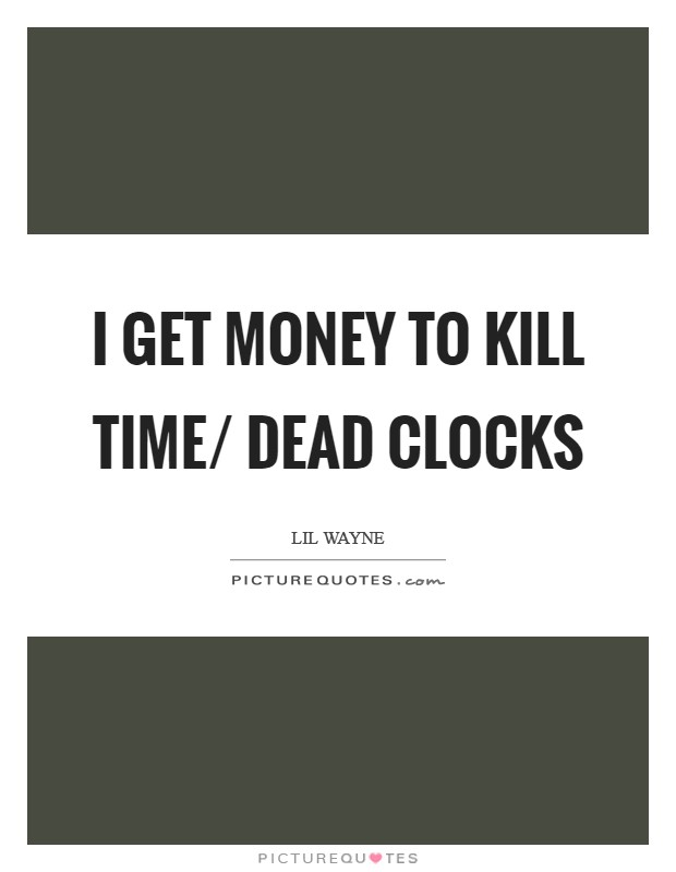 I get money to kill time/ Dead clocks Picture Quote #1