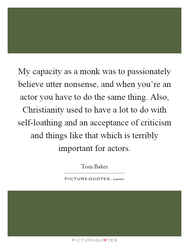 My capacity as a monk was to passionately believe utter nonsense, and when you're an actor you have to do the same thing. Also, Christianity used to have a lot to do with self-loathing and an acceptance of criticism and things like that which is terribly important for actors Picture Quote #1