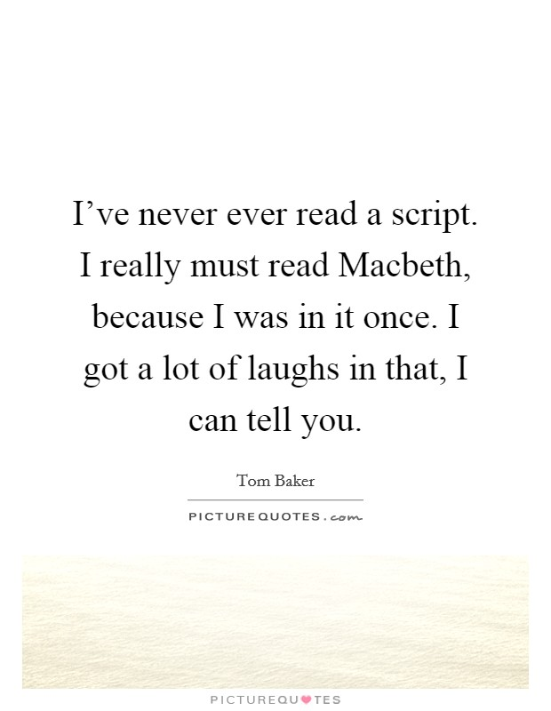 I've never ever read a script. I really must read Macbeth, because I was in it once. I got a lot of laughs in that, I can tell you Picture Quote #1