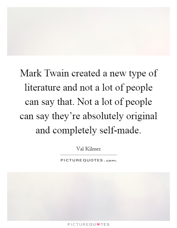 Mark Twain created a new type of literature and not a lot of people can say that. Not a lot of people can say they're absolutely original and completely self-made Picture Quote #1