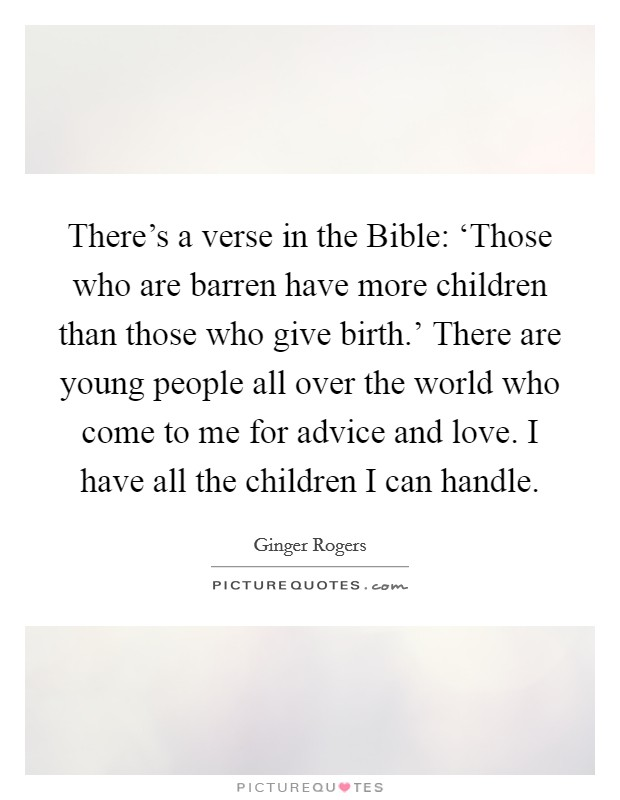 There's a verse in the Bible: 'Those who are barren have more children than those who give birth.' There are young people all over the world who come to me for advice and love. I have all the children I can handle Picture Quote #1