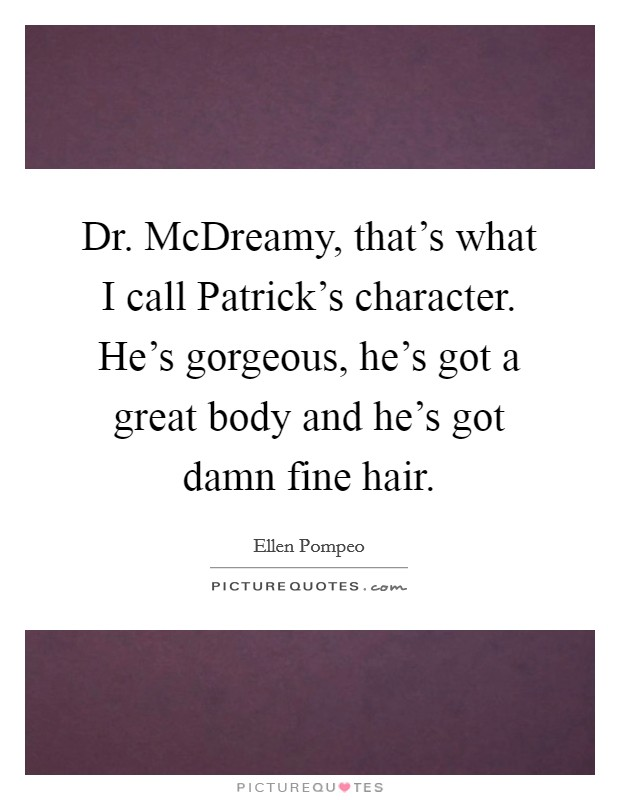Dr. McDreamy, that's what I call Patrick's character. He's gorgeous, he's got a great body and he's got damn fine hair Picture Quote #1