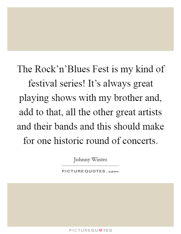 The Rock'n'Blues Fest is my kind of festival series! It's always great playing shows with my brother and, add to that, all the other great artists and their bands and this should make for one historic round of concerts Picture Quote #1