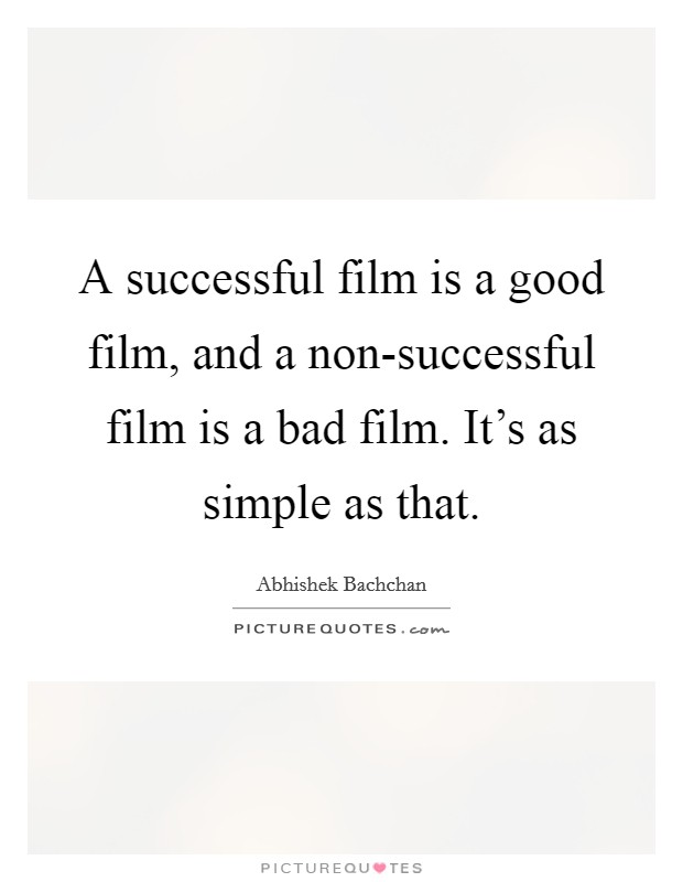 A successful film is a good film, and a non-successful film is a bad film. It's as simple as that Picture Quote #1