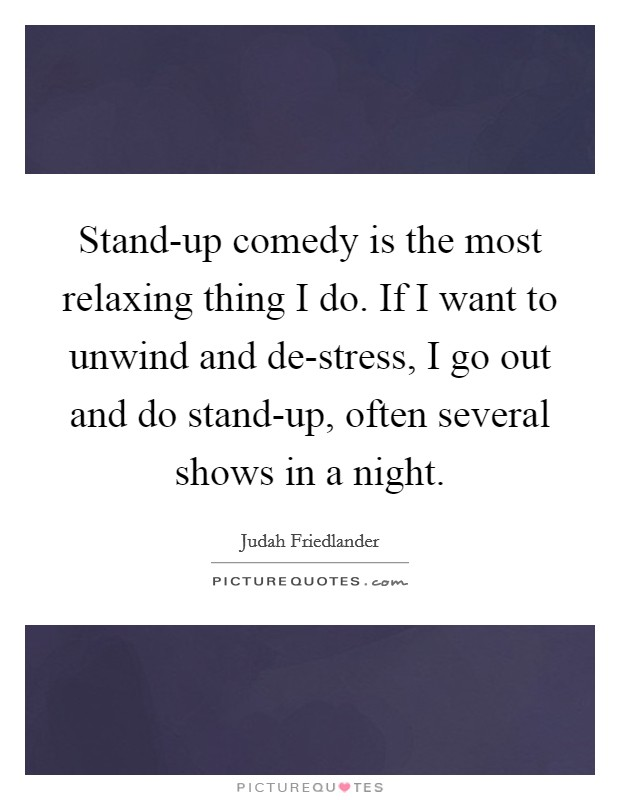 Stand-up comedy is the most relaxing thing I do. If I want to unwind and de-stress, I go out and do stand-up, often several shows in a night Picture Quote #1