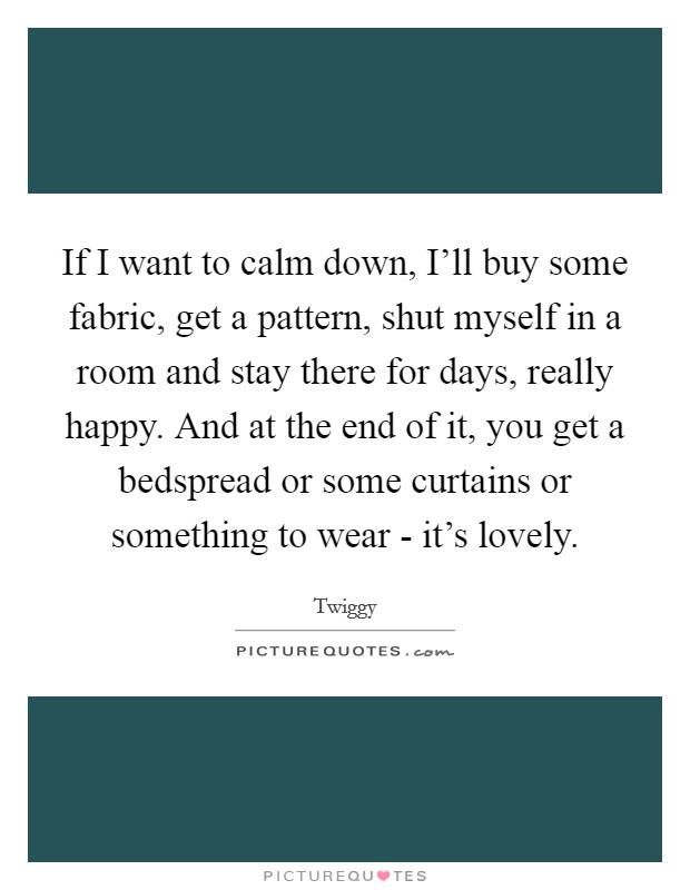 If I want to calm down, I'll buy some fabric, get a pattern, shut myself in a room and stay there for days, really happy. And at the end of it, you get a bedspread or some curtains or something to wear - it's lovely Picture Quote #1