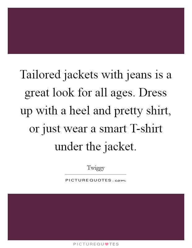 Tailored jackets with jeans is a great look for all ages. Dress up with a heel and pretty shirt, or just wear a smart T-shirt under the jacket Picture Quote #1
