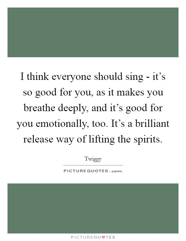 I think everyone should sing - it's so good for you, as it makes you breathe deeply, and it's good for you emotionally, too. It's a brilliant release way of lifting the spirits Picture Quote #1