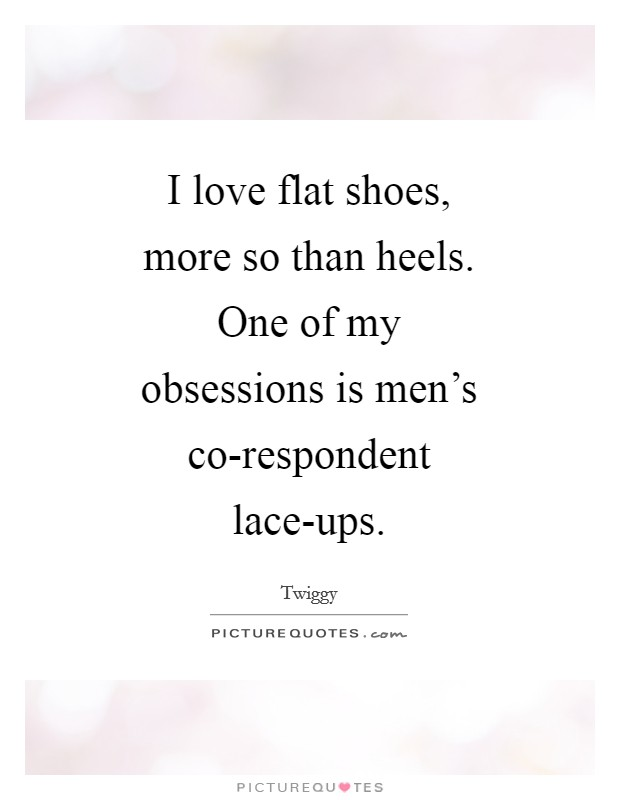 I love flat shoes, more so than heels. One of my obsessions is men's co-respondent lace-ups Picture Quote #1