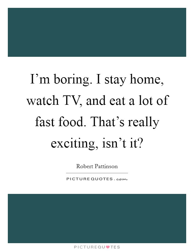 I'm boring. I stay home, watch TV, and eat a lot of fast food. That's really exciting, isn't it? Picture Quote #1