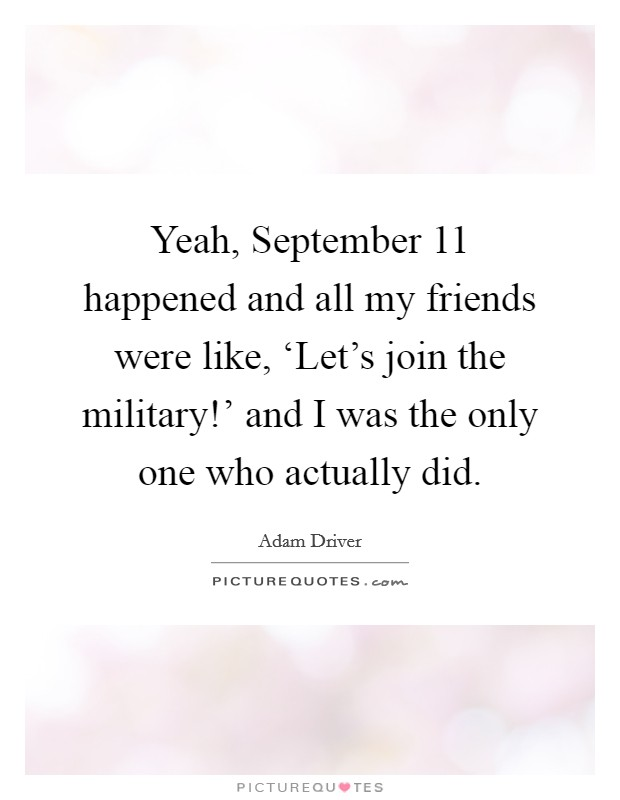 Yeah, September 11 happened and all my friends were like, 'Let's join the military!' and I was the only one who actually did Picture Quote #1