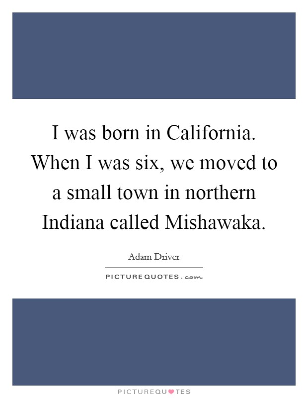 I was born in California. When I was six, we moved to a small town in northern Indiana called Mishawaka Picture Quote #1