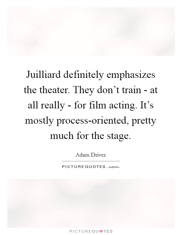 Juilliard definitely emphasizes the theater. They don't train - at all really - for film acting. It's mostly process-oriented, pretty much for the stage Picture Quote #1