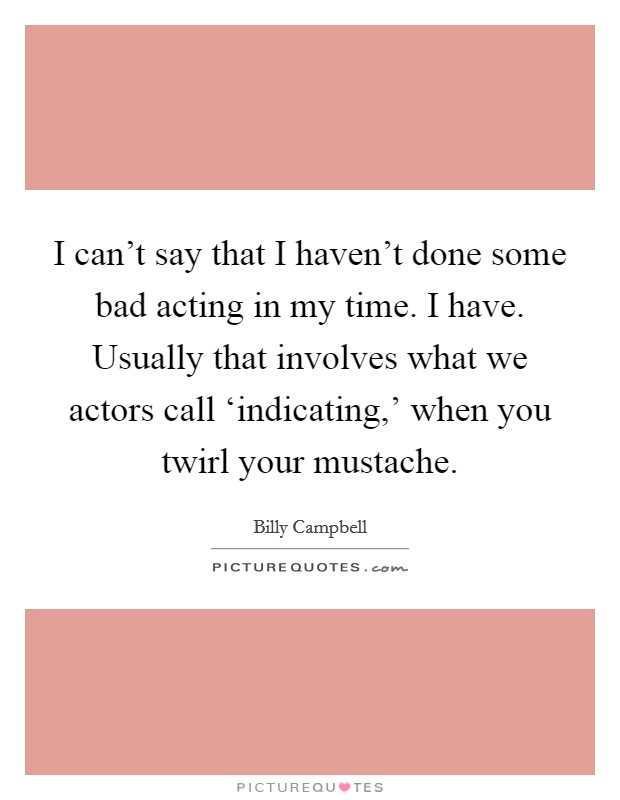 I can't say that I haven't done some bad acting in my time. I have. Usually that involves what we actors call 'indicating,' when you twirl your mustache Picture Quote #1