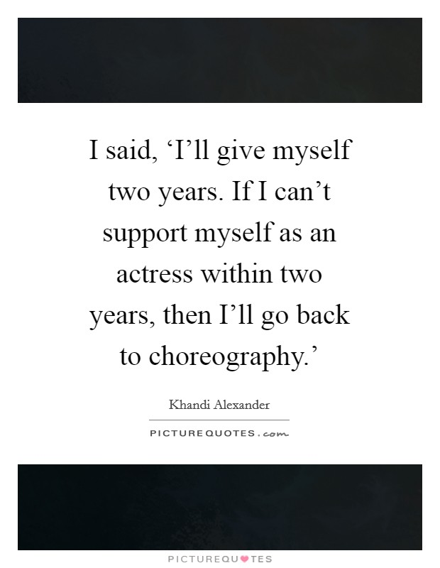 I said, 'I'll give myself two years. If I can't support myself as an actress within two years, then I'll go back to choreography.' Picture Quote #1