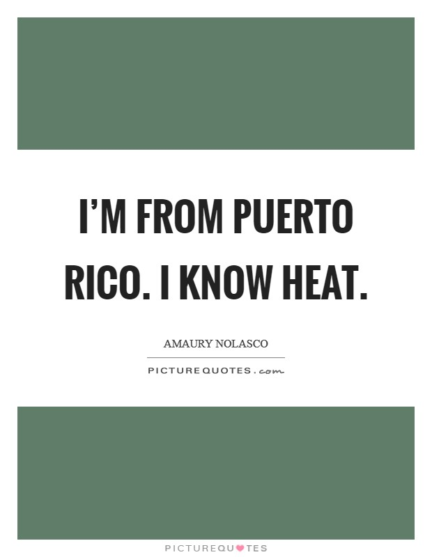 I\'m from Puerto Rico. I know heat | Picture Quotes