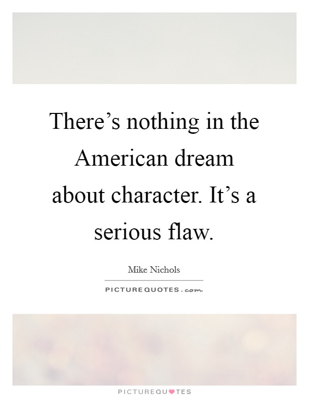There's nothing in the American dream about character. It's a serious flaw Picture Quote #1