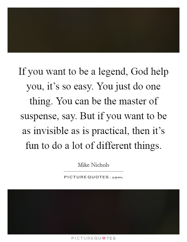 If you want to be a legend, God help you, it's so easy. You just do one thing. You can be the master of suspense, say. But if you want to be as invisible as is practical, then it's fun to do a lot of different things Picture Quote #1