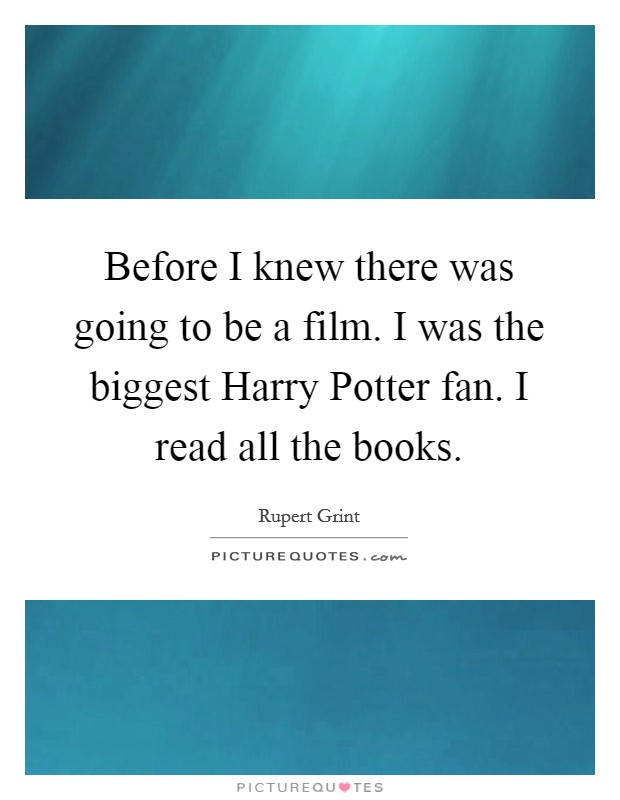 Before I knew there was going to be a film. I was the biggest Harry Potter fan. I read all the books Picture Quote #1