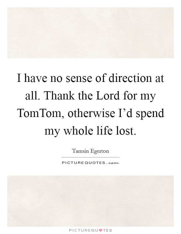 I have no sense of direction at all. Thank the Lord for my TomTom, otherwise I'd spend my whole life lost Picture Quote #1
