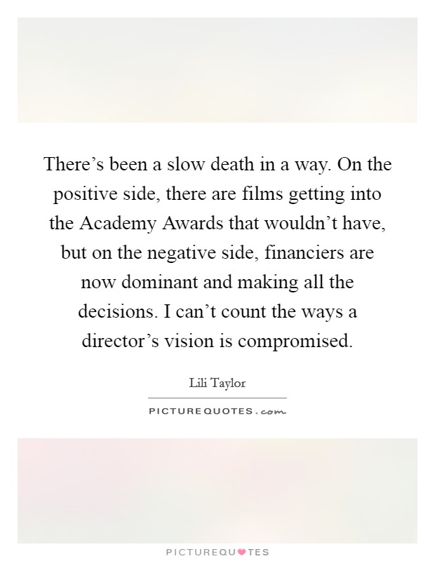 There's been a slow death in a way. On the positive side, there are films getting into the Academy Awards that wouldn't have, but on the negative side, financiers are now dominant and making all the decisions. I can't count the ways a director's vision is compromised Picture Quote #1