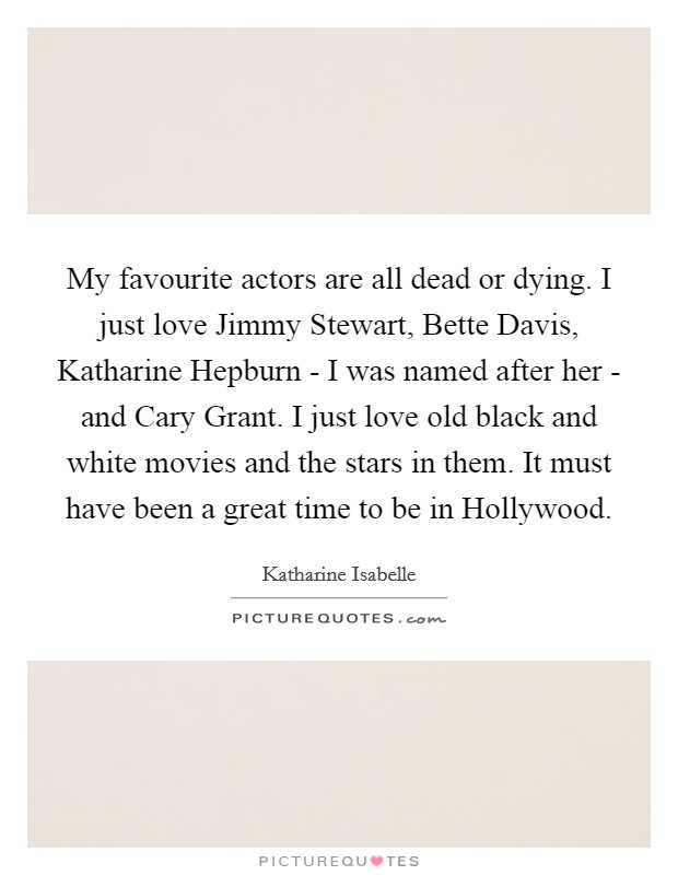 My favourite actors are all dead or dying. I just love Jimmy Stewart, Bette Davis, Katharine Hepburn - I was named after her - and Cary Grant. I just love old black and white movies and the stars in them. It must have been a great time to be in Hollywood Picture Quote #1