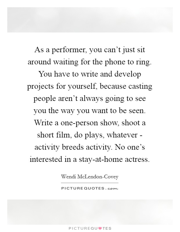 As a performer, you can't just sit around waiting for the phone to ring. You have to write and develop projects for yourself, because casting people aren't always going to see you the way you want to be seen. Write a one-person show, shoot a short film, do plays, whatever - activity breeds activity. No one's interested in a stay-at-home actress Picture Quote #1