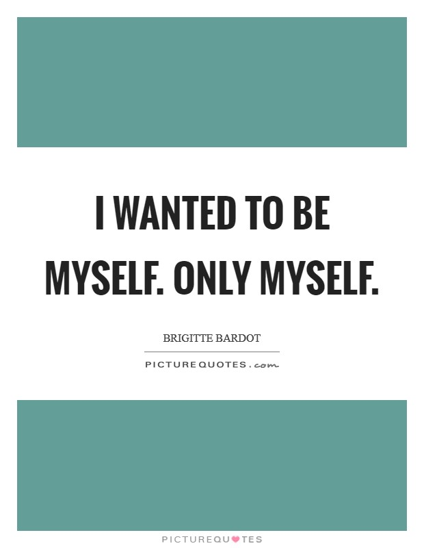 I wanted to be myself. Only myself Picture Quote #1