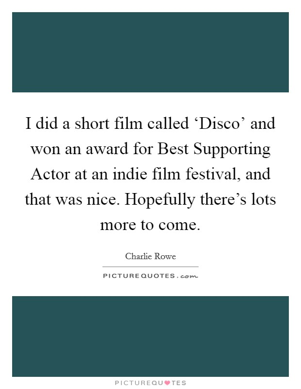 I did a short film called 'Disco' and won an award for Best Supporting Actor at an indie film festival, and that was nice. Hopefully there's lots more to come Picture Quote #1