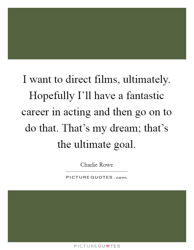 I want to direct films, ultimately. Hopefully I'll have a fantastic career in acting and then go on to do that. That's my dream; that's the ultimate goal Picture Quote #1