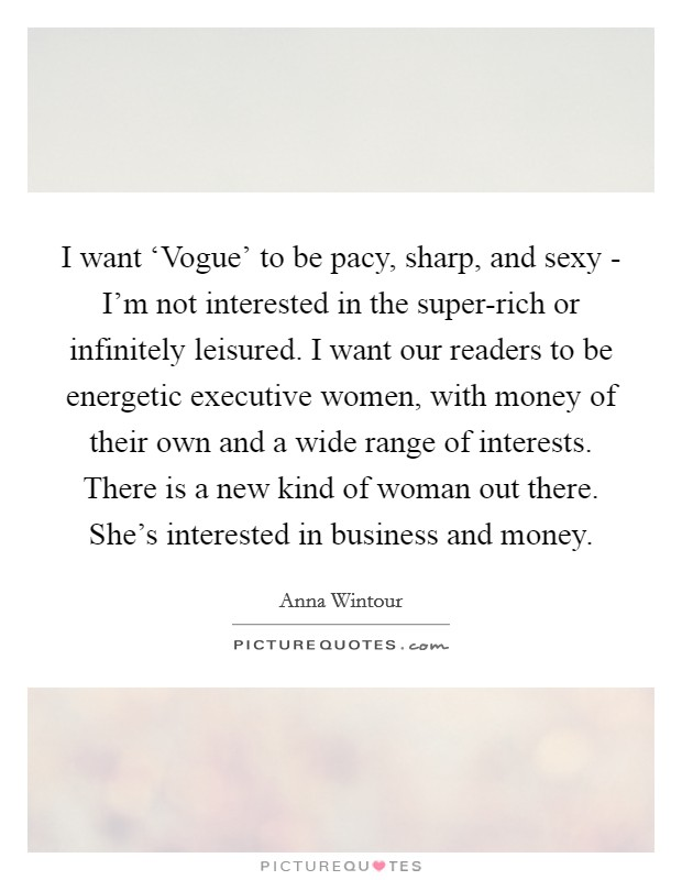 I want 'Vogue' to be pacy, sharp, and sexy - I'm not interested in the super-rich or infinitely leisured. I want our readers to be energetic executive women, with money of their own and a wide range of interests. There is a new kind of woman out there. She's interested in business and money Picture Quote #1