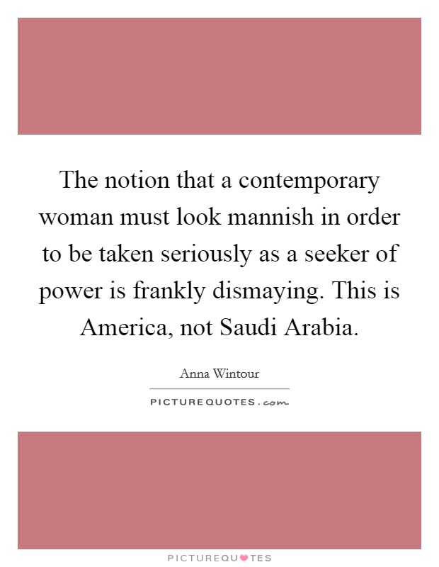 The notion that a contemporary woman must look mannish in order to be taken seriously as a seeker of power is frankly dismaying. This is America, not Saudi Arabia Picture Quote #1