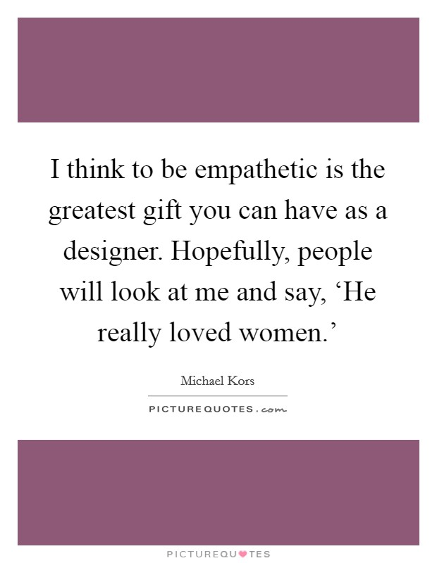 I think to be empathetic is the greatest gift you can have as a designer. Hopefully, people will look at me and say, 'He really loved women.' Picture Quote #1