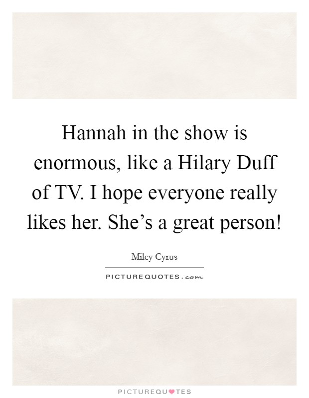 I Really Like Her Quotes: Hannah In The Show Is Enormous, Like A Hilary Duff Of TV