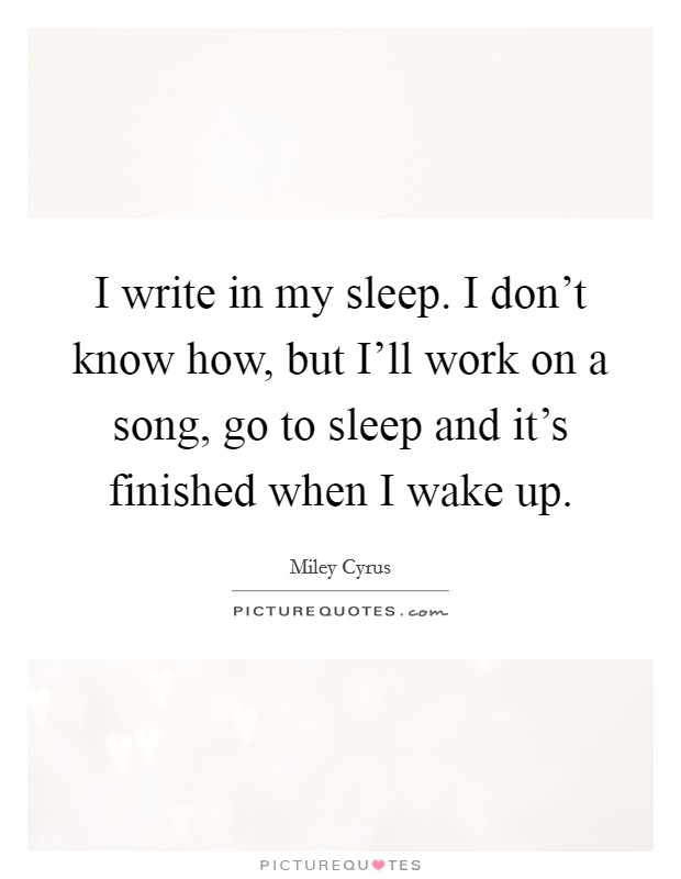 I write in my sleep. I don't know how, but I'll work on a song, go to sleep and it's finished when I wake up Picture Quote #1
