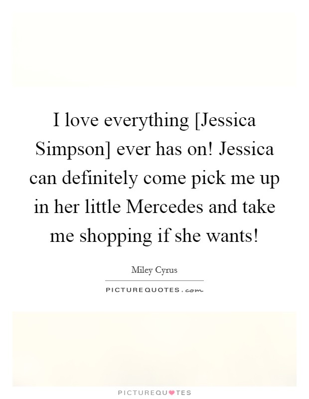 I love everything [Jessica Simpson] ever has on! Jessica can definitely come pick me up in her little Mercedes and take me shopping if she wants! Picture Quote #1