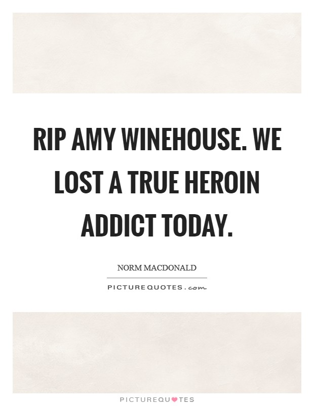 RIP Amy Winehouse. We lost a true heroin addict today Picture Quote #1