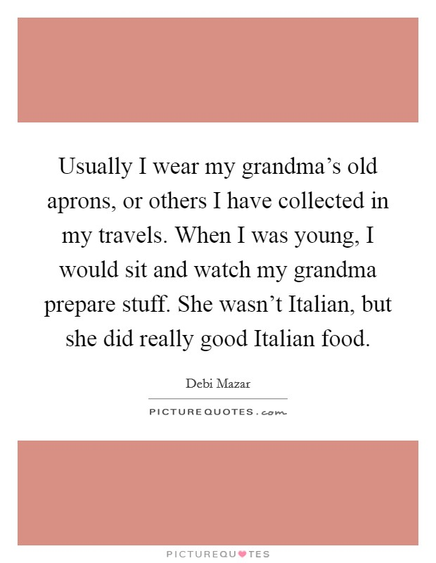 Usually I wear my grandma's old aprons, or others I have collected in my travels. When I was young, I would sit and watch my grandma prepare stuff. She wasn't Italian, but she did really good Italian food Picture Quote #1