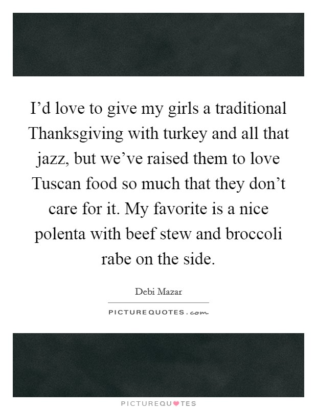 I'd love to give my girls a traditional Thanksgiving with turkey and all that jazz, but we've raised them to love Tuscan food so much that they don't care for it. My favorite is a nice polenta with beef stew and broccoli rabe on the side Picture Quote #1